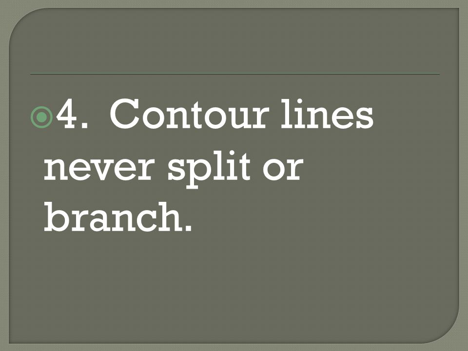 4. Contour lines never split or branch.