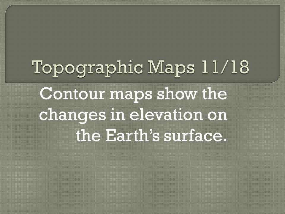 Contour maps show the changes in elevation on the Earth's surface.
