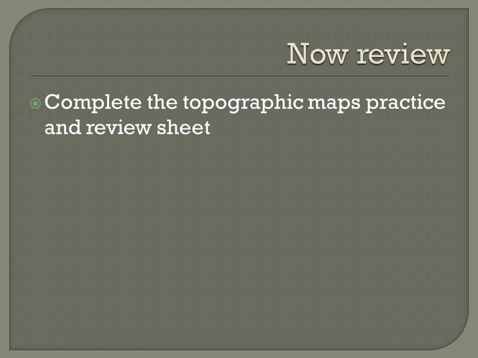 Now review Complete the topographic maps practice and review sheet