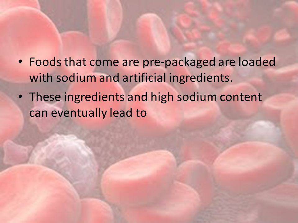 Foods that come are pre-packaged are loaded with sodium and artificial ingredients.