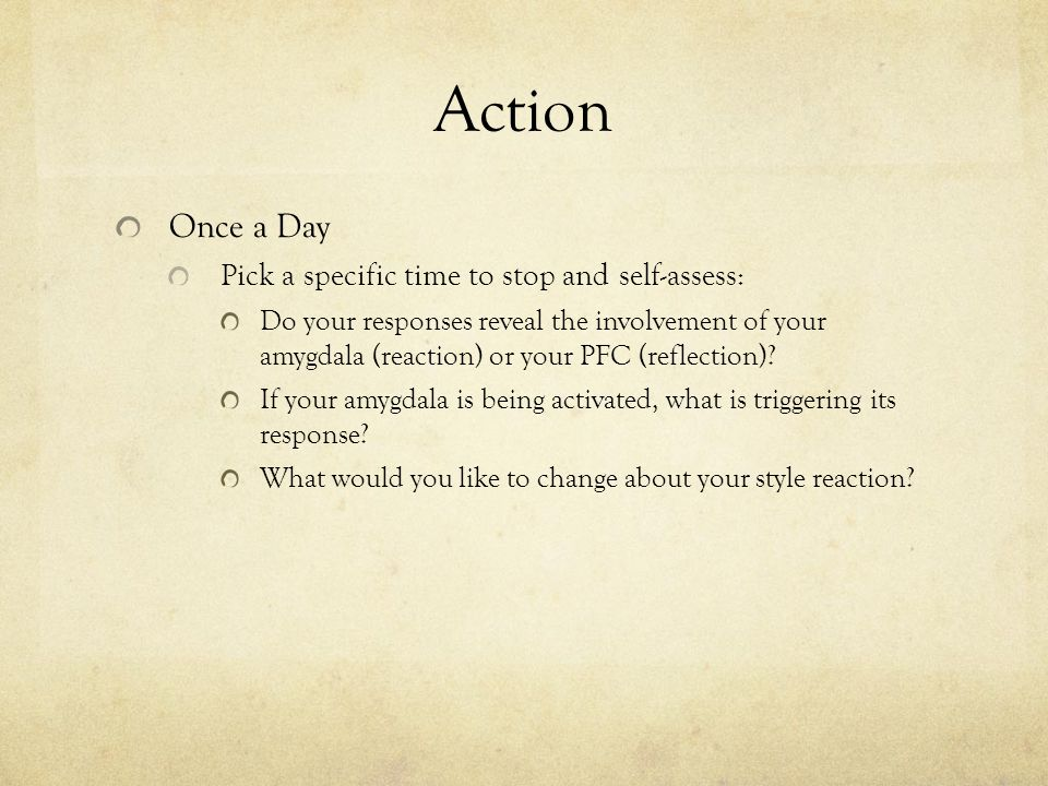 Action Once a Day Pick a specific time to stop and self-assess: