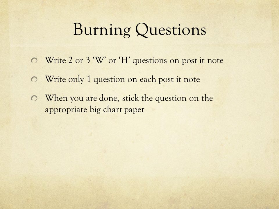 Burning Questions Write 2 or 3 'W' or 'H' questions on post it note