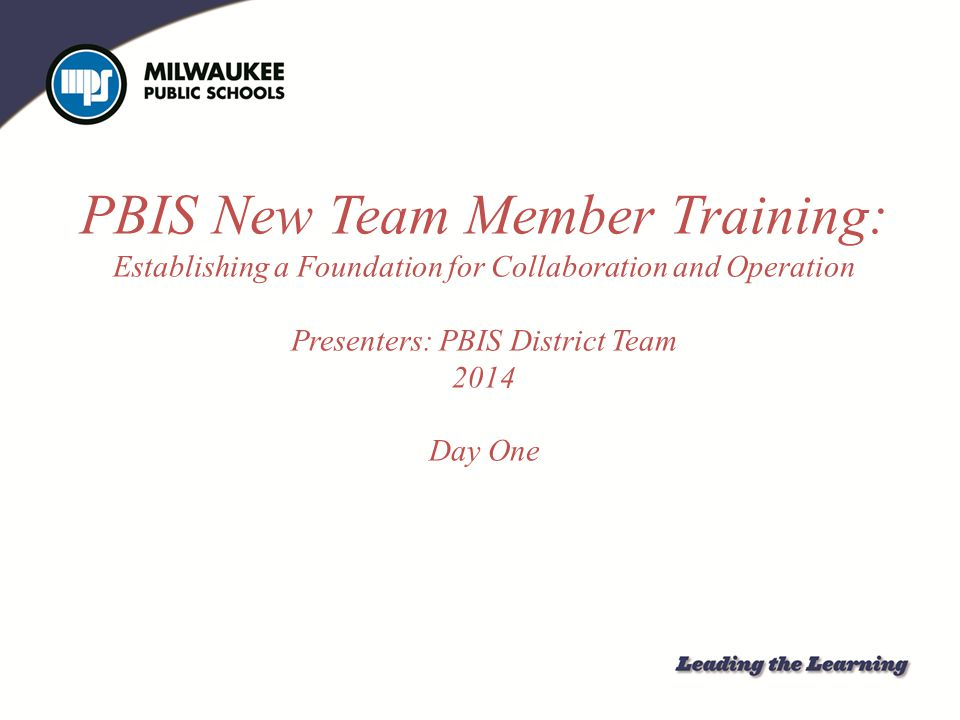 PBIS New Team Member Training: Establishing a Foundation for Collaboration and Operation Presenters: PBIS District Team 2014 Day One