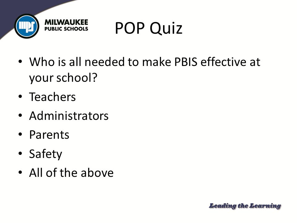 POP Quiz Who is all needed to make PBIS effective at your school