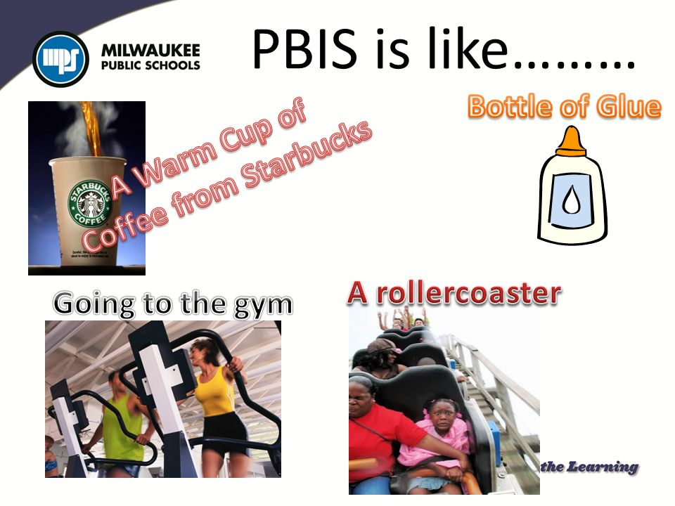 PBIS is like……… Bottle of Glue A Warm Cup of Coffee from Starbucks