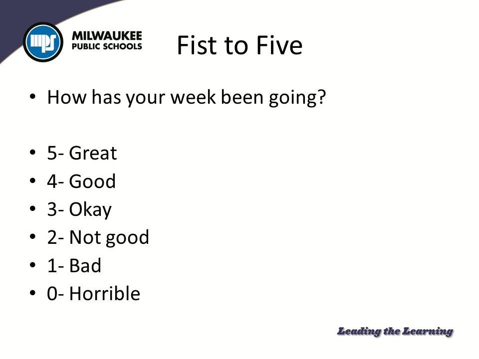 Fist to Five How has your week been going 5- Great 4- Good 3- Okay