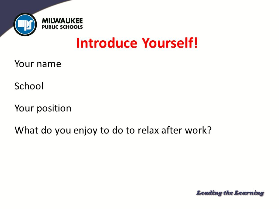Introduce Yourself! Your name School Your position What do you enjoy to do to relax after work