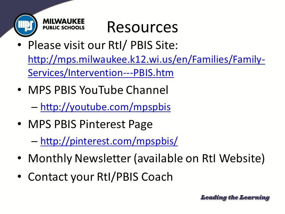 Resources Please visit our RtI/ PBIS Site: http://mps.milwaukee.k12.wi.us/en/Families/Family-Services/Intervention---PBIS.htm.