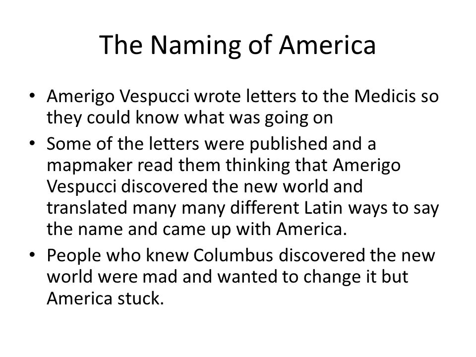 The Naming of America Amerigo Vespucci wrote letters to the Medicis so they could know what was going on.