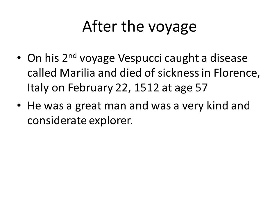 After the voyage On his 2nd voyage Vespucci caught a disease called Marilia and died of sickness in Florence, Italy on February 22, 1512 at age 57.