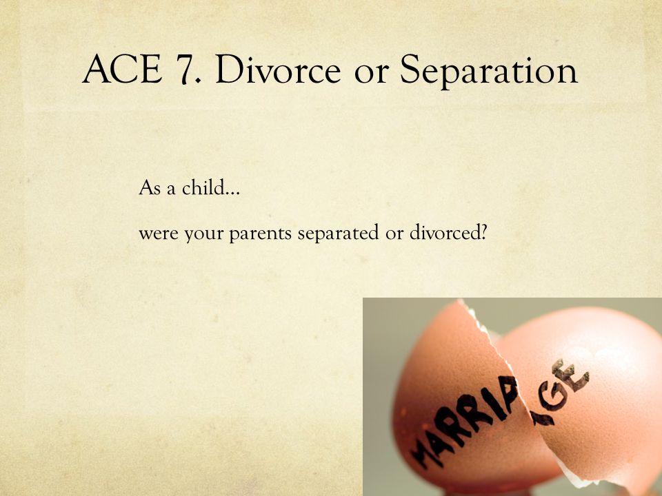ACE 7. Divorce or Separation