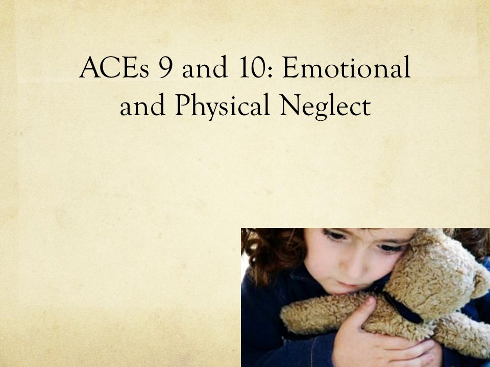 ACEs 9 and 10: Emotional and Physical Neglect