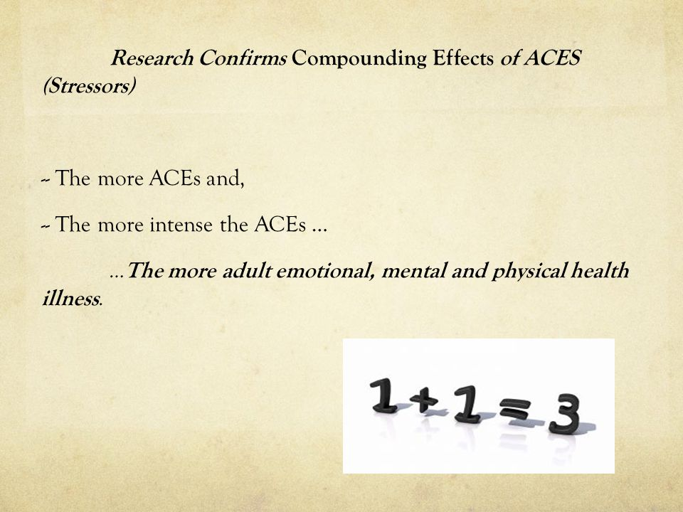 Research Confirms Compounding Effects of ACES (Stressors) -- The more ACEs and, -- The more intense the ACEs … …The more adult emotional, mental and physical health illness.