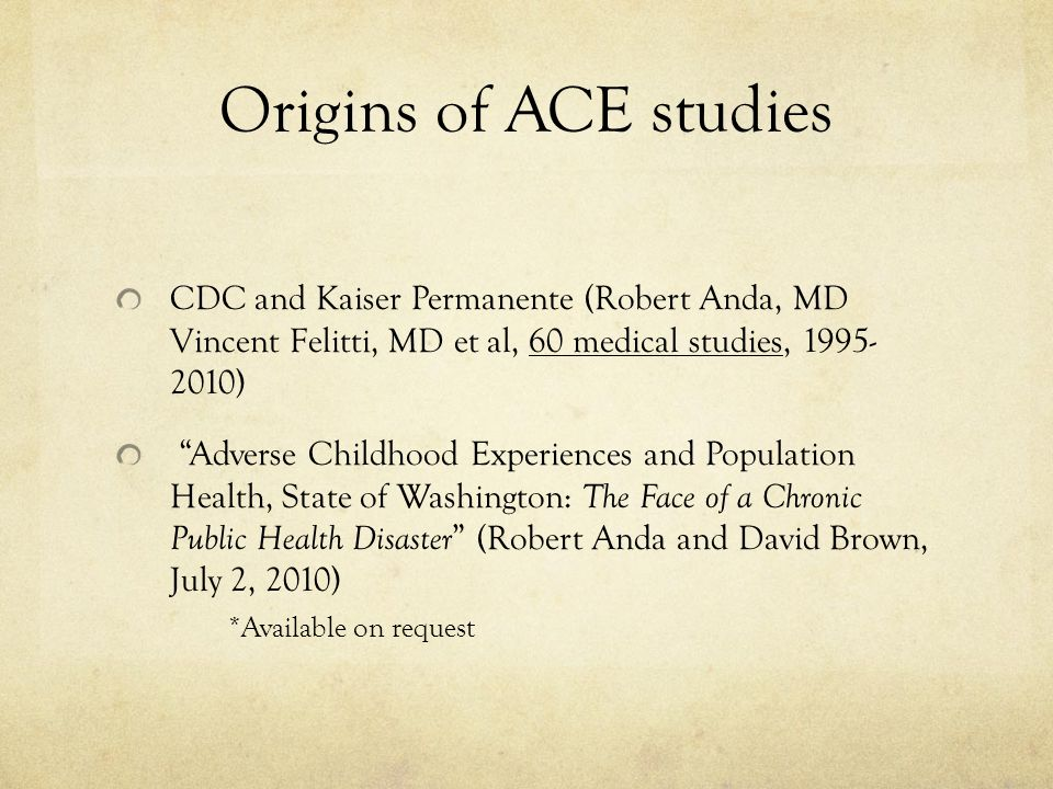 Origins of ACE studies CDC and Kaiser Permanente (Robert Anda, MD Vincent Felitti, MD et al, 60 medical studies, 1995- 2010)