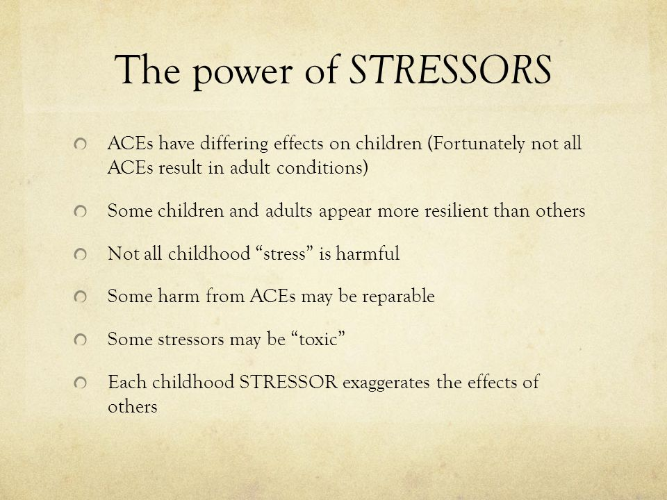 The power of STRESSORS ACEs have differing effects on children (Fortunately not all ACEs result in adult conditions)
