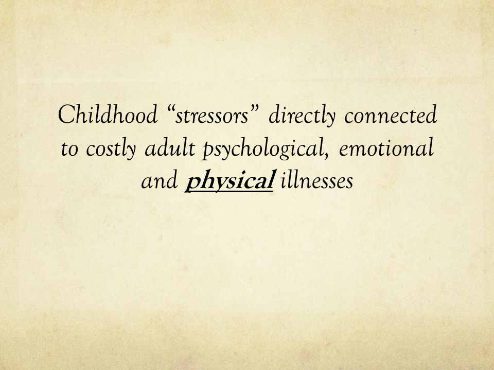 Childhood stressors directly connected to costly adult psychological, emotional and physical illnesses