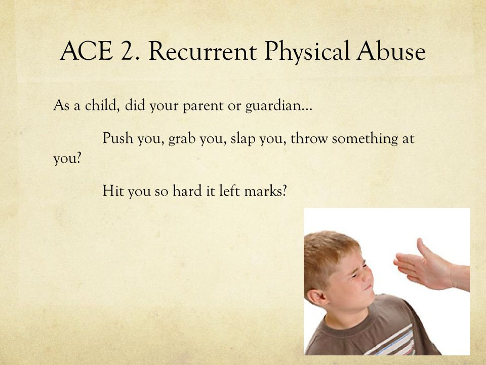 ACE 2. Recurrent Physical Abuse