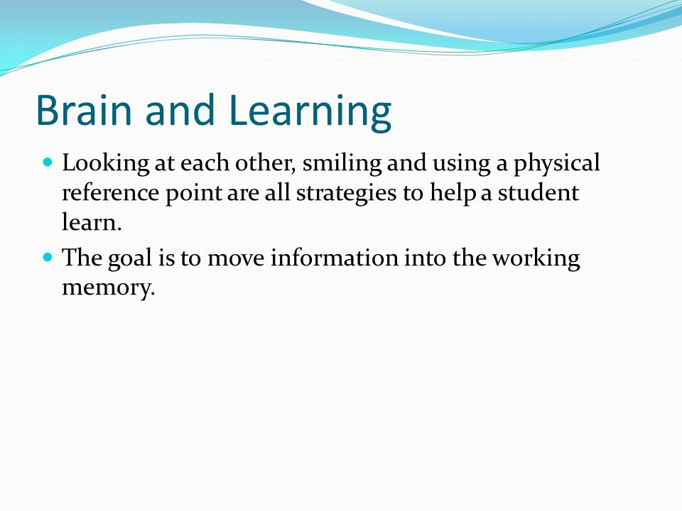 Brain and Learning Looking at each other, smiling and using a physical reference point are all strategies to help a student learn.