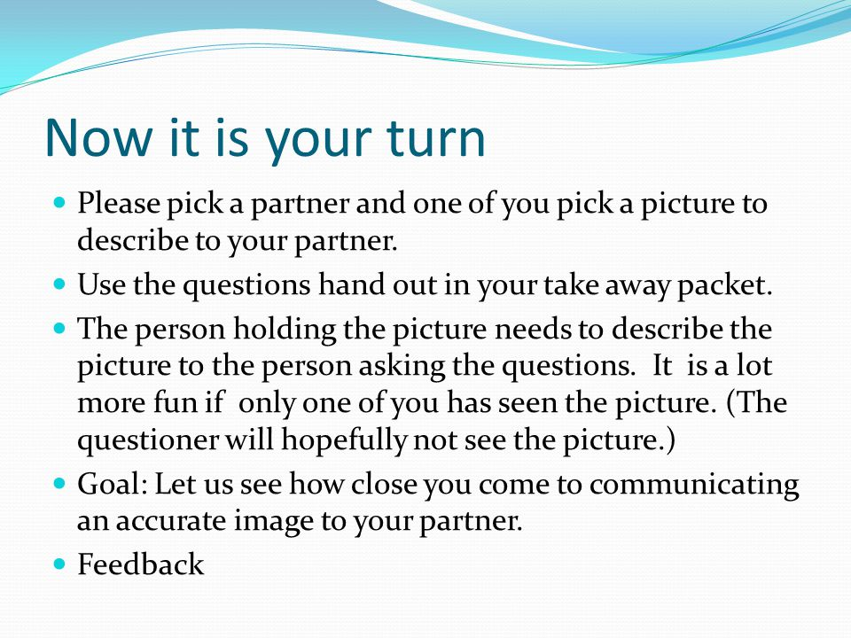 Now it is your turn Please pick a partner and one of you pick a picture to describe to your partner.