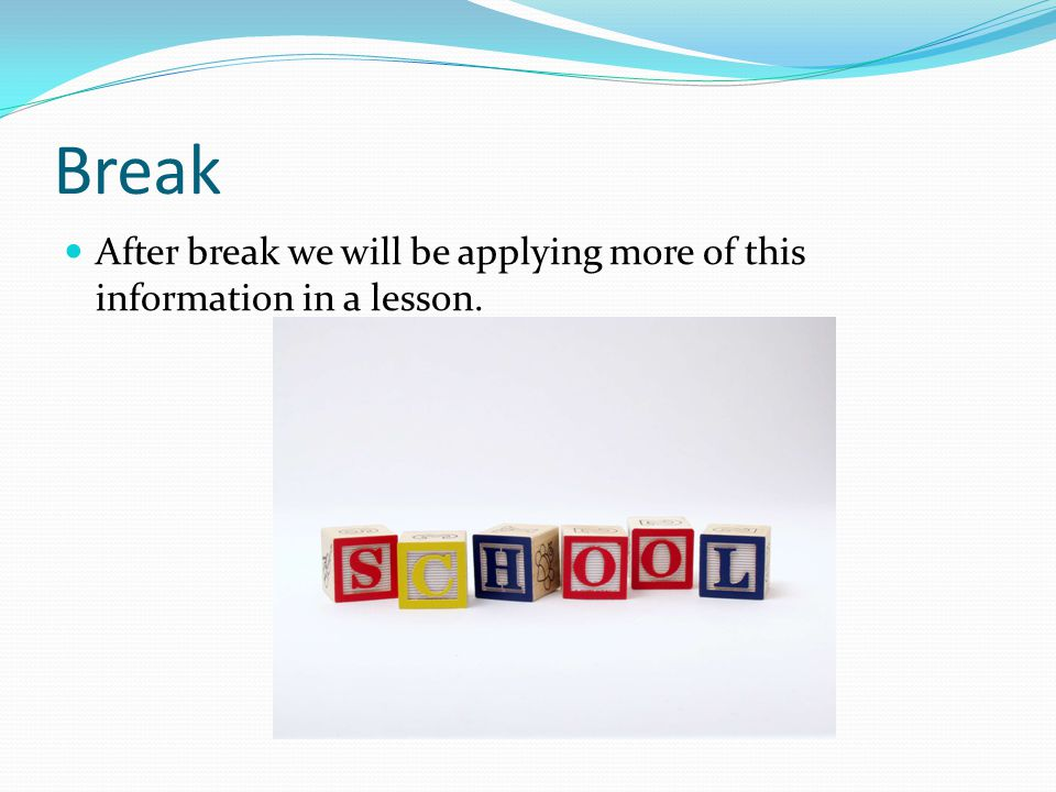Break After break we will be applying more of this information in a lesson.