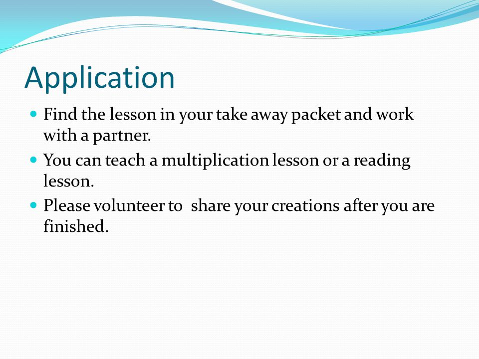 Application Find the lesson in your take away packet and work with a partner. You can teach a multiplication lesson or a reading lesson.