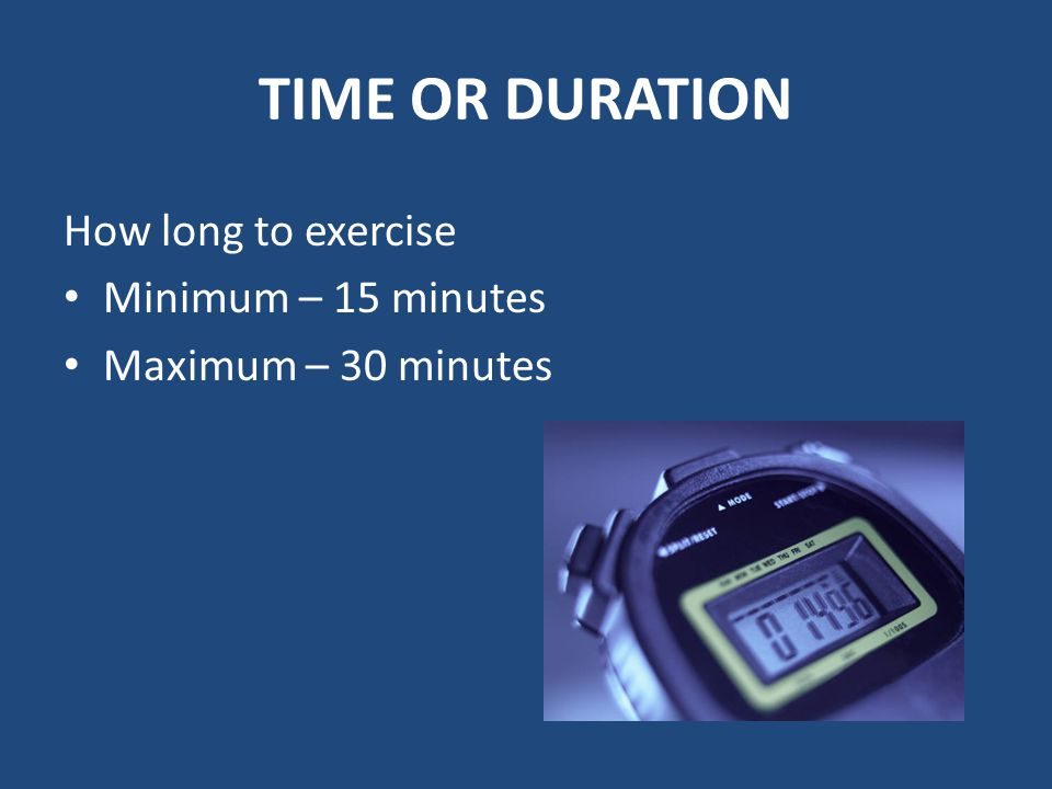 TIME OR DURATION How long to exercise Minimum – 15 minutes