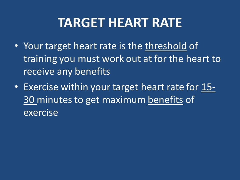 TARGET HEART RATE Your target heart rate is the threshold of training you must work out at for the heart to receive any benefits.