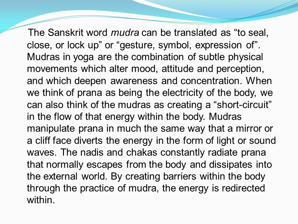 The Sanskrit word mudra can be translated as to seal, close, or lock up or gesture, symbol, expression of .