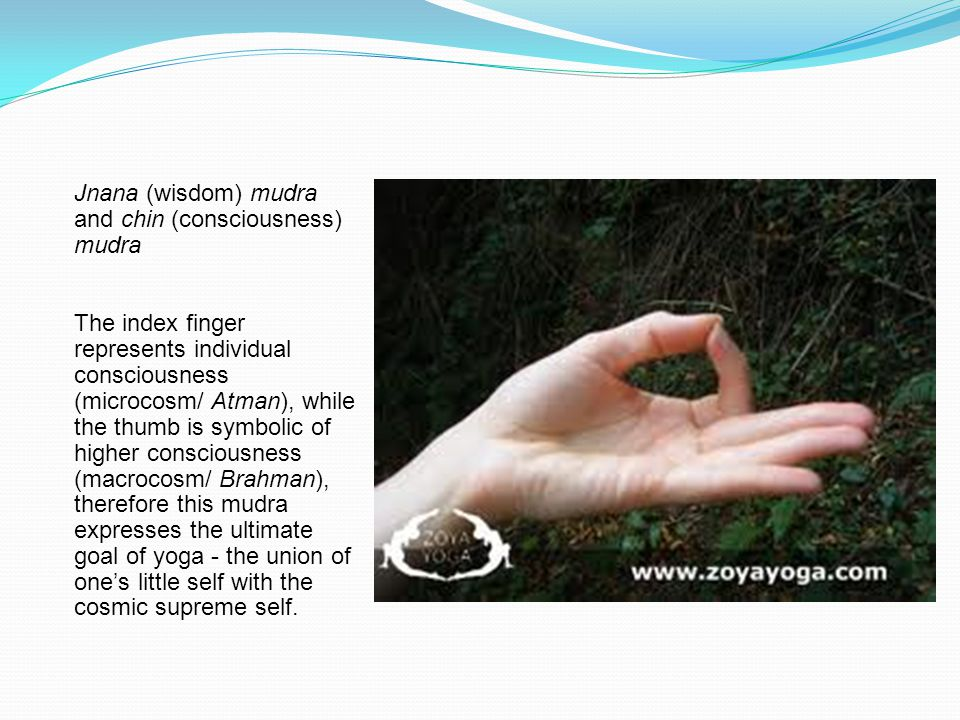 Jnana (wisdom) mudra and chin (consciousness) mudra The index finger represents individual consciousness (microcosm/ Atman), while the thumb is symbolic of higher consciousness (macrocosm/ Brahman), therefore this mudra expresses the ultimate goal of yoga - the union of one's little self with the cosmic supreme self.