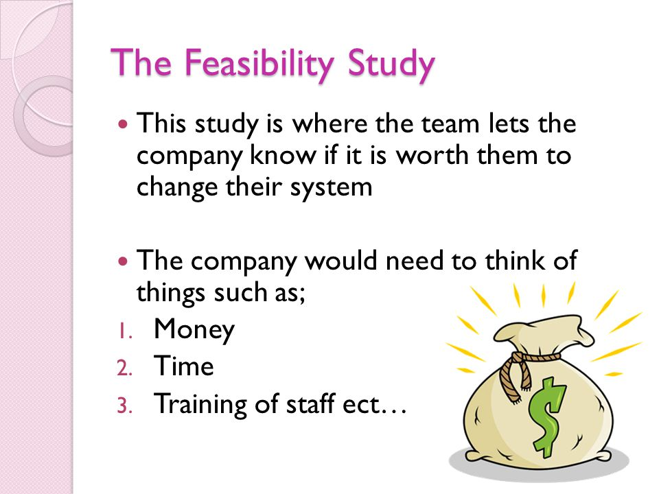 The Feasibility Study This study is where the team lets the company know if it is worth them to change their system.