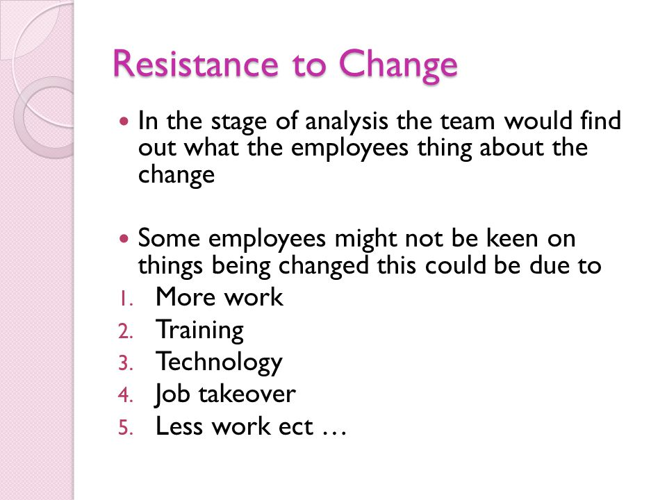 Resistance to Change In the stage of analysis the team would find out what the employees thing about the change.