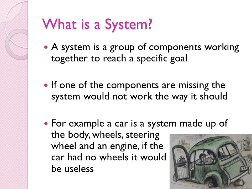 What is a System A system is a group of components working together to reach a specific goal.