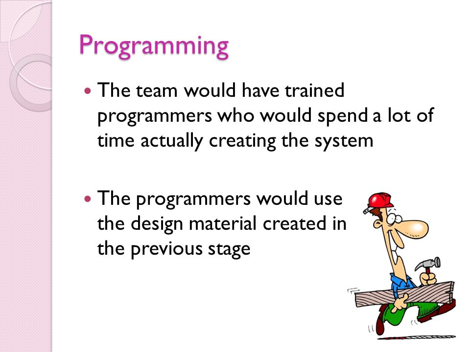 Programming The team would have trained programmers who would spend a lot of time actually creating the system.