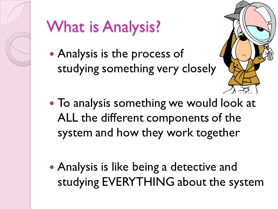 What is Analysis Analysis is the process of studying something very closely.