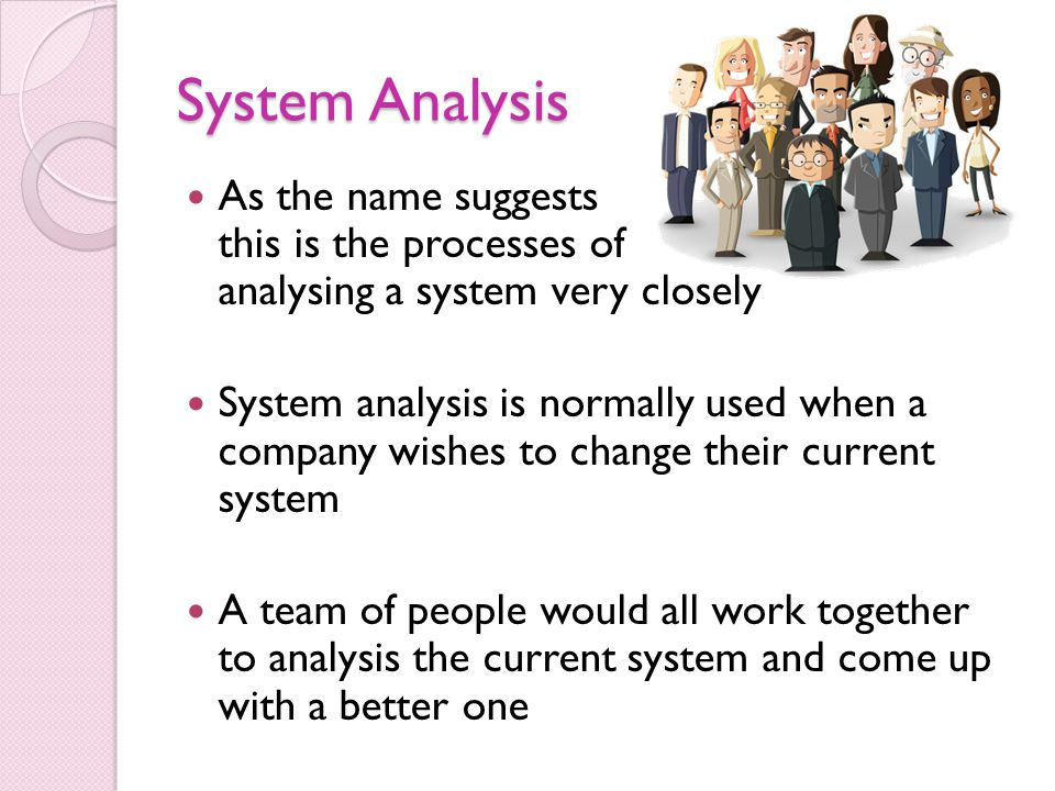 System Analysis As the name suggests this is the processes of analysing a system very closely.