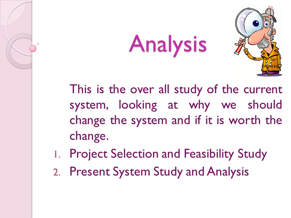 Analysis This is the over all study of the current system, looking at why we should change the system and if it is worth the change.