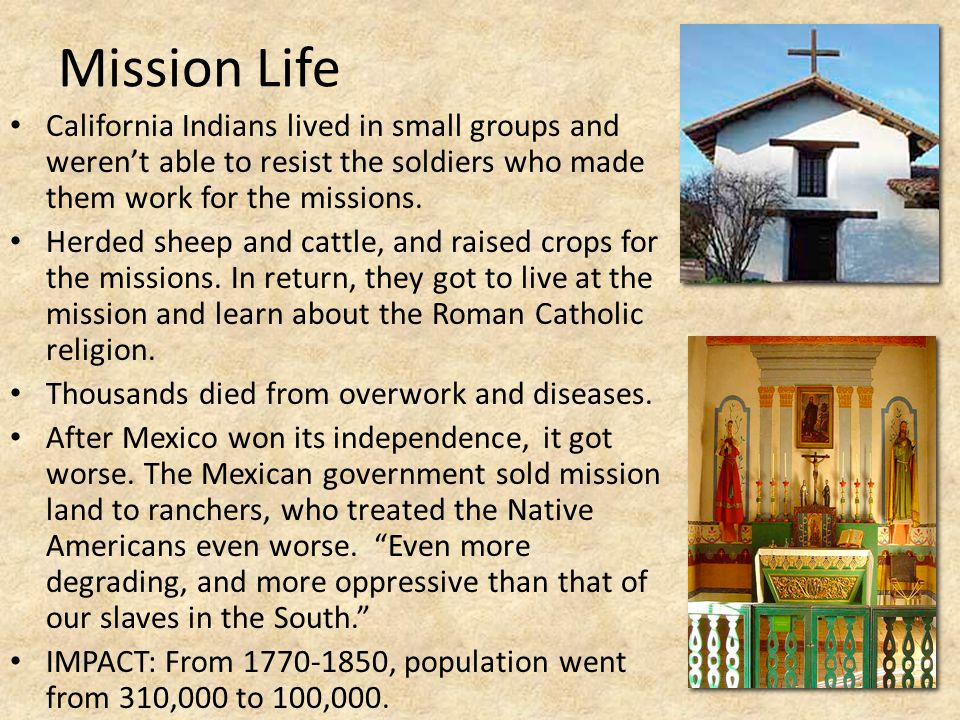 Mission Life California Indians lived in small groups and weren't able to resist the soldiers who made them work for the missions.