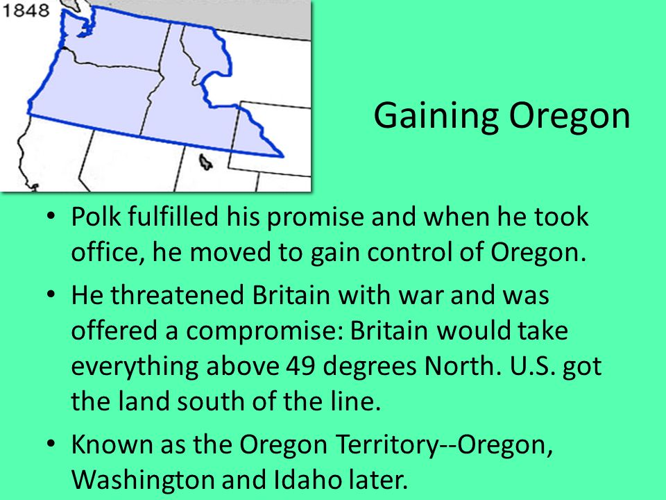 Gaining Oregon Polk fulfilled his promise and when he took office, he moved to gain control of Oregon.
