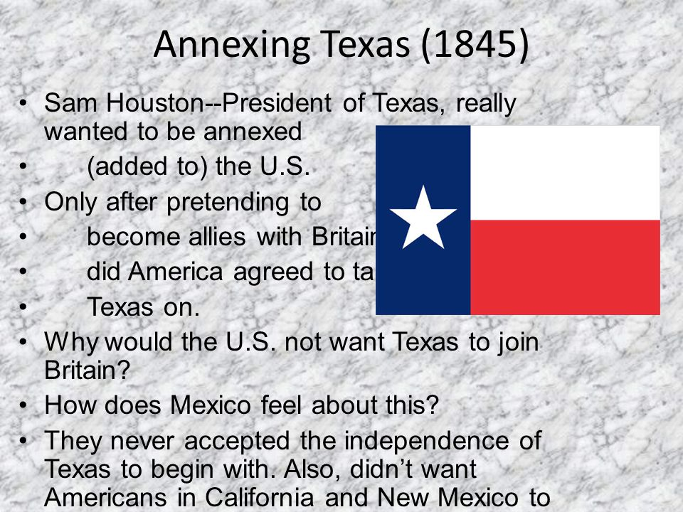 Annexing Texas (1845) Sam Houston--President of Texas, really wanted to be annexed. (added to) the U.S.