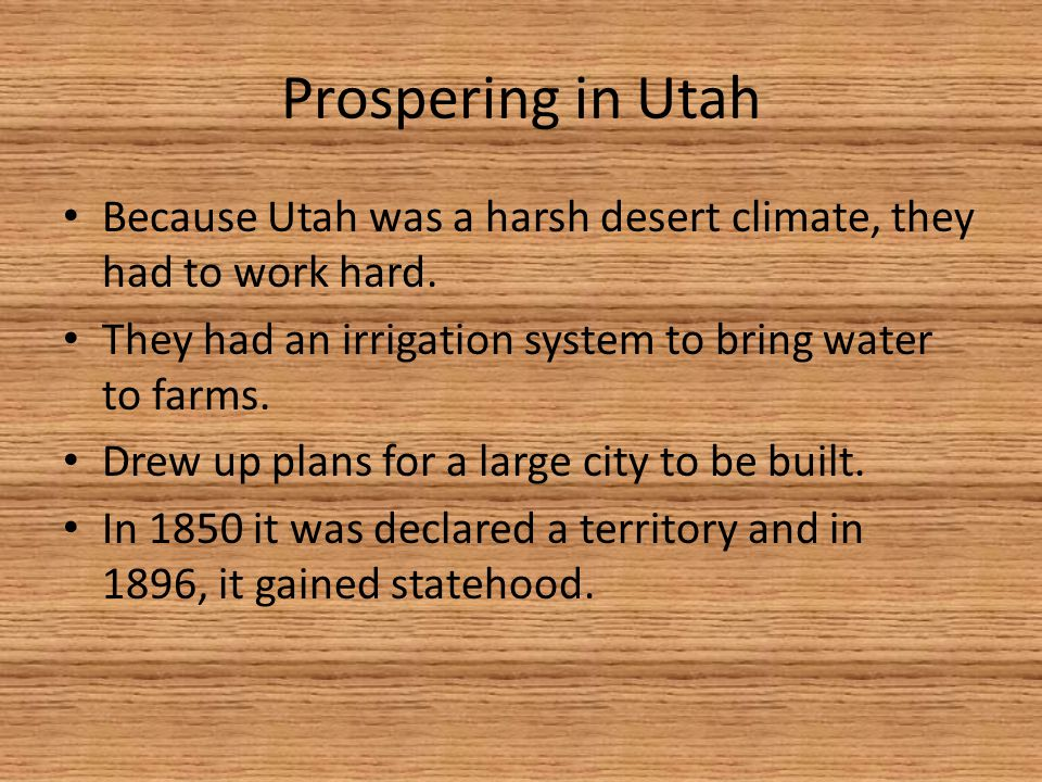Prospering in Utah Because Utah was a harsh desert climate, they had to work hard. They had an irrigation system to bring water to farms.