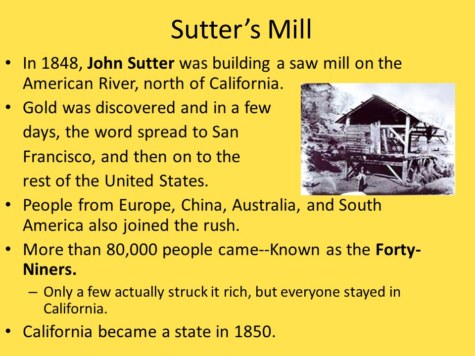 Sutter's Mill In 1848, John Sutter was building a saw mill on the American River, north of California.