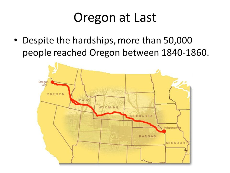 Oregon at Last Despite the hardships, more than 50,000 people reached Oregon between 1840-1860.