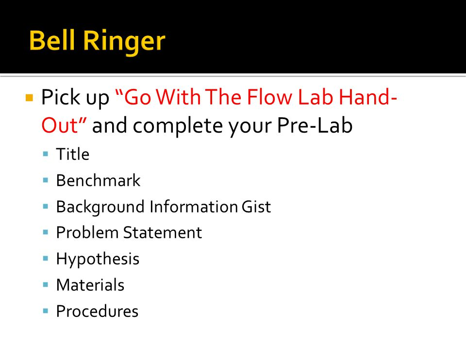 Bell Ringer Pick up Go With The Flow Lab Hand-Out and complete your Pre-Lab. Title. Benchmark. Background Information Gist.