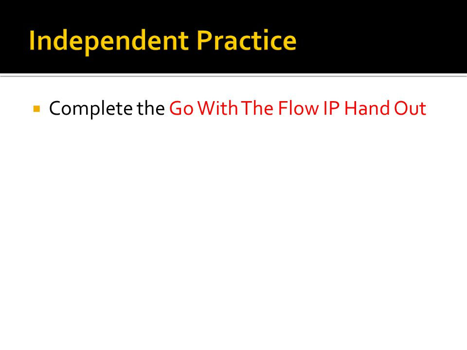 Independent Practice Complete the Go With The Flow IP Hand Out