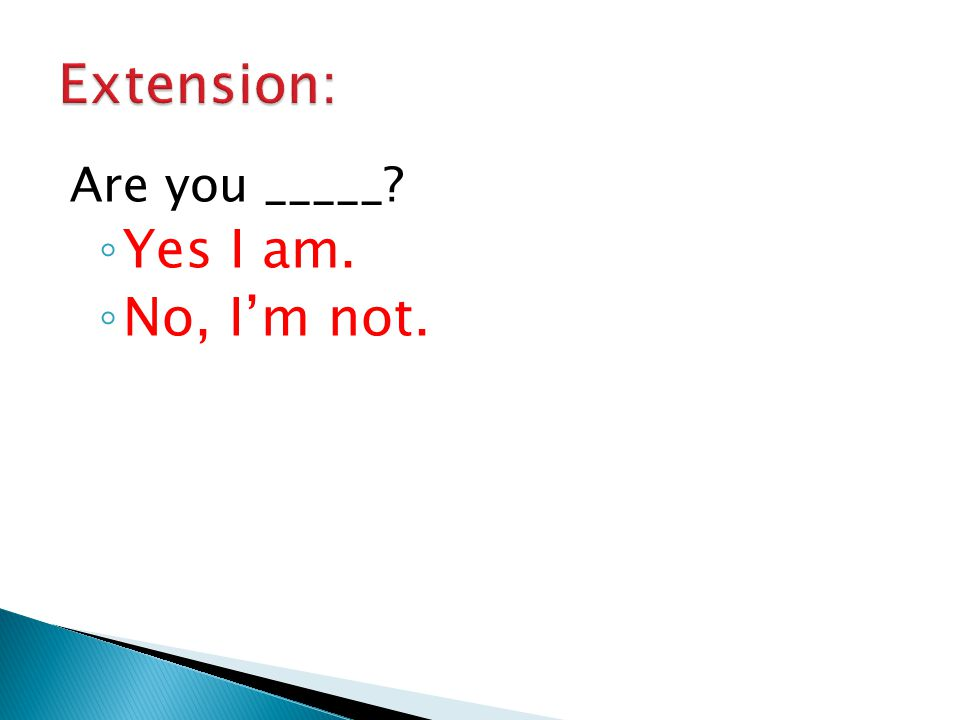 Extension: Are you _____ Yes I am. No, I'm not.