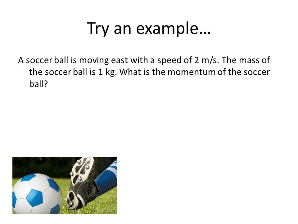 Try an example… A soccer ball is moving east with a speed of 2 m/s.