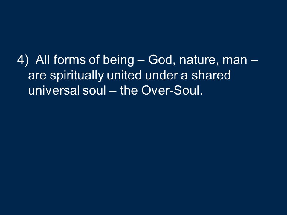 4) All forms of being – God, nature, man – are spiritually united under a shared universal soul – the Over-Soul.