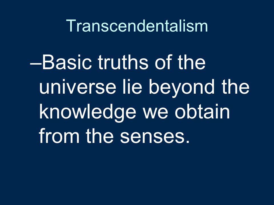 Transcendentalism Basic truths of the universe lie beyond the knowledge we obtain from the senses.