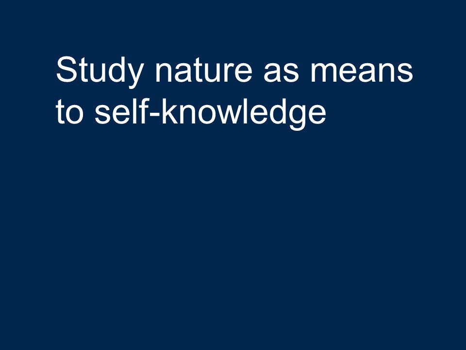 Study nature as means to self-knowledge