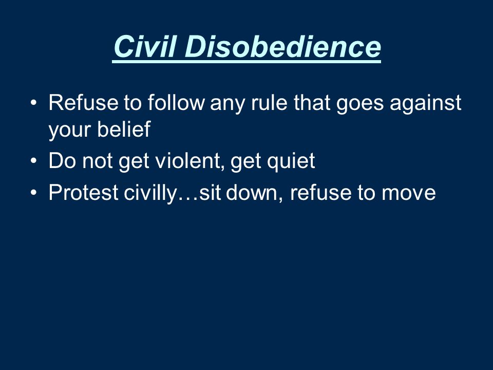 Civil Disobedience Refuse to follow any rule that goes against your belief. Do not get violent, get quiet.